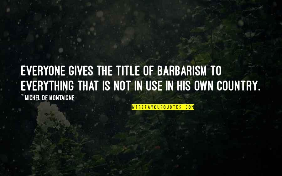 Giving Up On Everything Quotes By Michel De Montaigne: Everyone gives the title of barbarism to everything