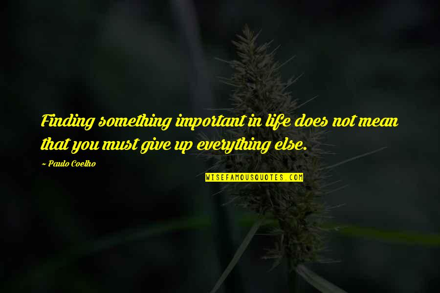 Giving Up On Everything Quotes By Paulo Coelho: Finding something important in life does not mean