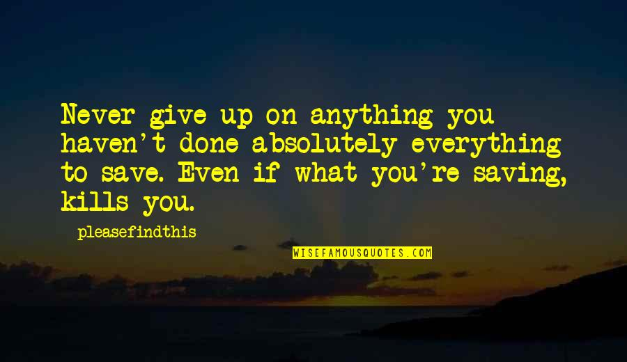 Giving Up On Everything Quotes By Pleasefindthis: Never give up on anything you haven't done