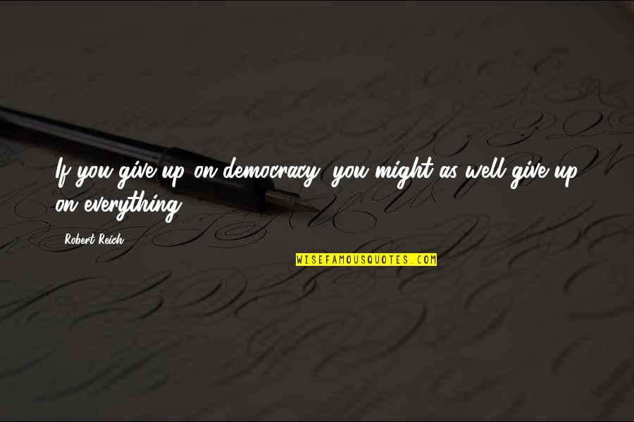 Giving Up On Everything Quotes By Robert Reich: If you give up on democracy, you might