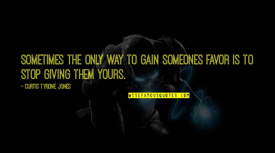 Giving Up On Love And Life Quotes By Curtis Tyrone Jones: Sometimes the only way to gain someones favor