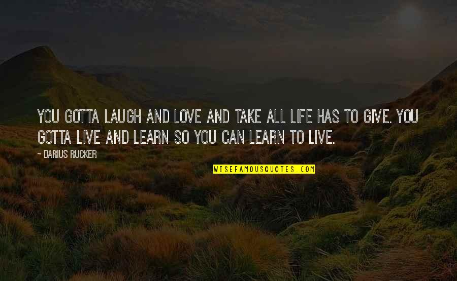 Giving Up On Love And Life Quotes By Darius Rucker: You gotta laugh and love and take all
