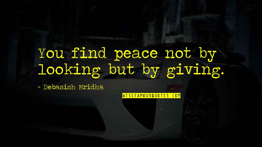 Giving Up On Love And Life Quotes By Debasish Mridha: You find peace not by looking but by