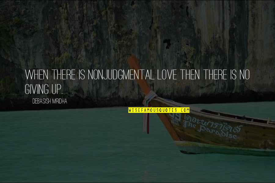 Giving Up On Love And Life Quotes By Debasish Mridha: When there is nonjudgmental love then there is
