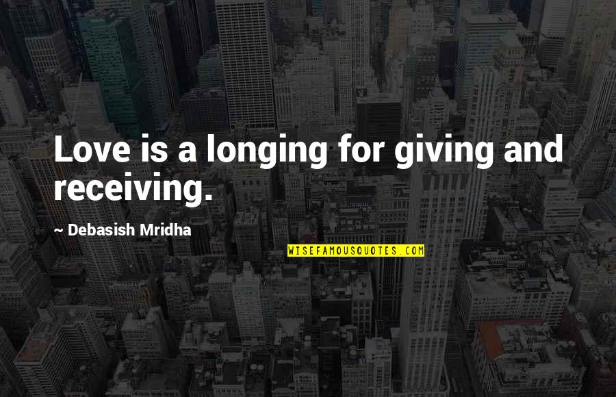 Giving Up On Love And Life Quotes By Debasish Mridha: Love is a longing for giving and receiving.
