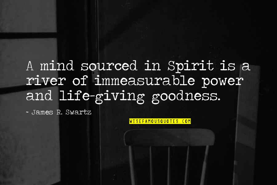 Giving Up On Love And Life Quotes By James R. Swartz: A mind sourced in Spirit is a river
