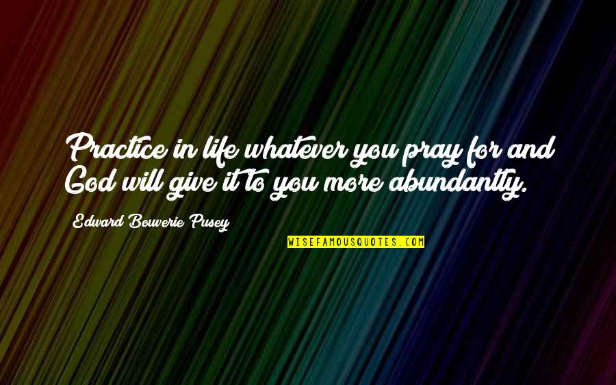 Giving Your Life To God Quotes By Edward Bouverie Pusey: Practice in life whatever you pray for and