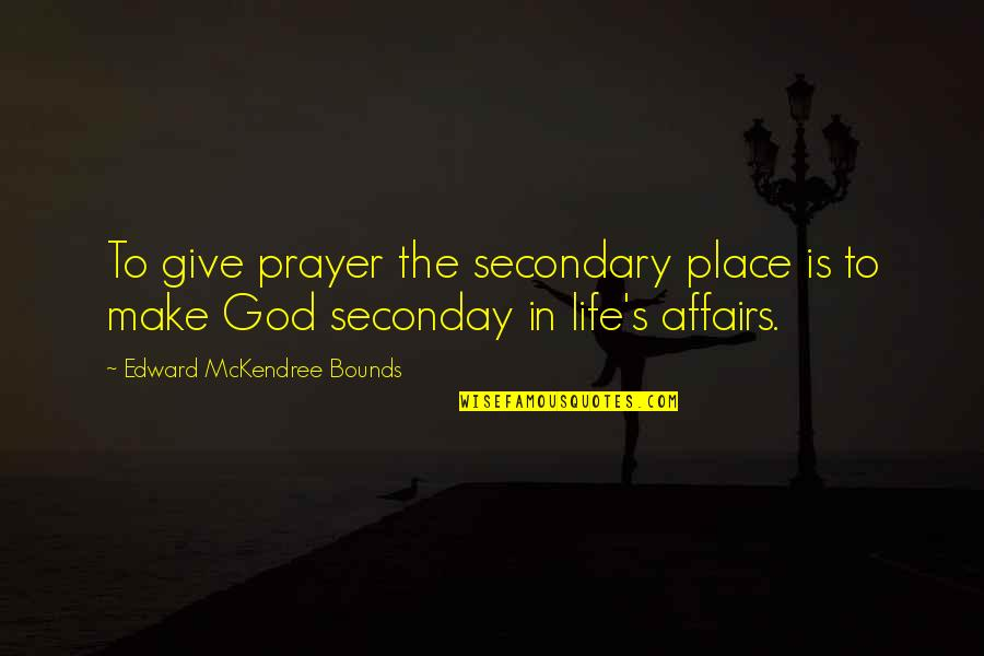 Giving Your Life To God Quotes By Edward McKendree Bounds: To give prayer the secondary place is to