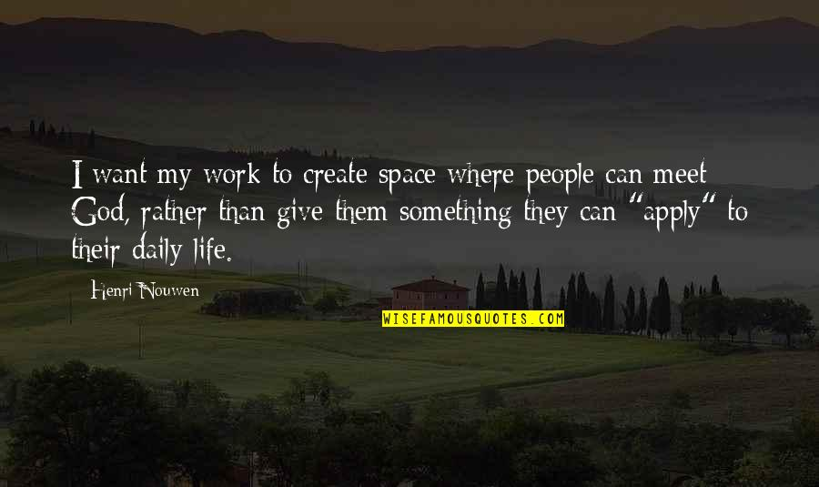 Giving Your Life To God Quotes By Henri Nouwen: I want my work to create space where