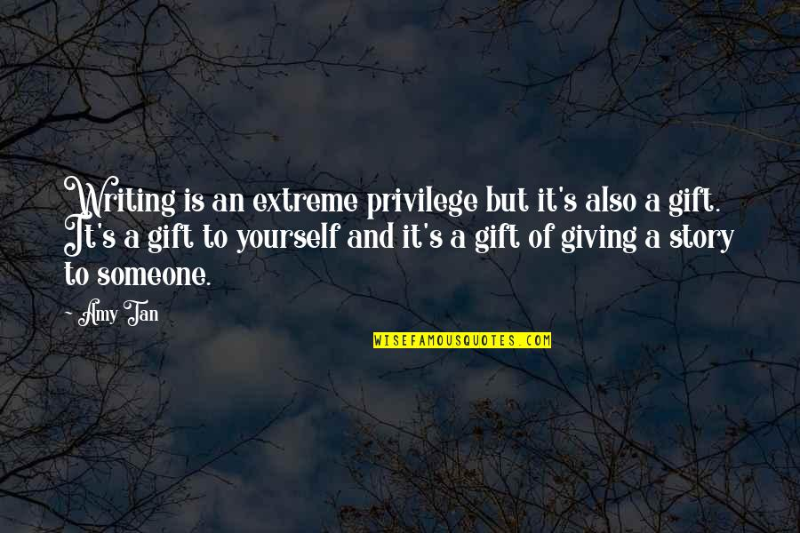 Giving Yourself A Gift Quotes By Amy Tan: Writing is an extreme privilege but it's also