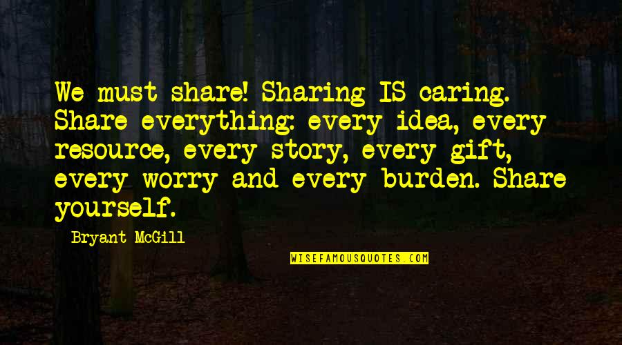 Giving Yourself A Gift Quotes By Bryant McGill: We must share! Sharing IS caring. Share everything: