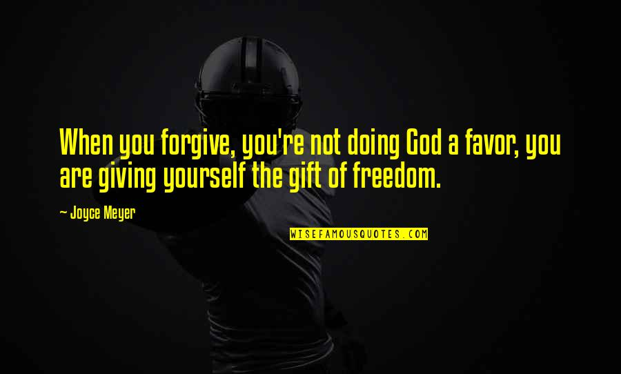Giving Yourself A Gift Quotes By Joyce Meyer: When you forgive, you're not doing God a