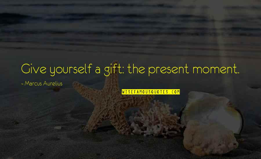 Giving Yourself A Gift Quotes By Marcus Aurelius: Give yourself a gift: the present moment.