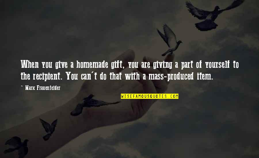 Giving Yourself A Gift Quotes By Mark Frauenfelder: When you give a homemade gift, you are