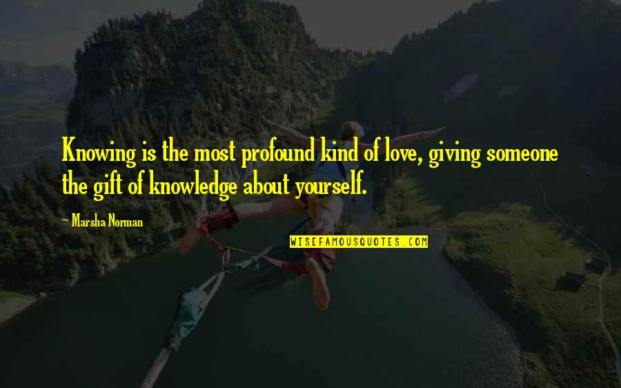 Giving Yourself A Gift Quotes By Marsha Norman: Knowing is the most profound kind of love,