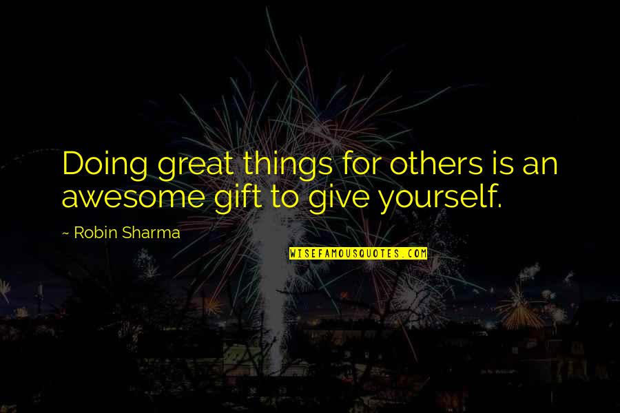 Giving Yourself A Gift Quotes By Robin Sharma: Doing great things for others is an awesome