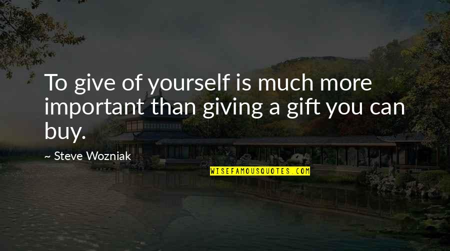 Giving Yourself A Gift Quotes By Steve Wozniak: To give of yourself is much more important