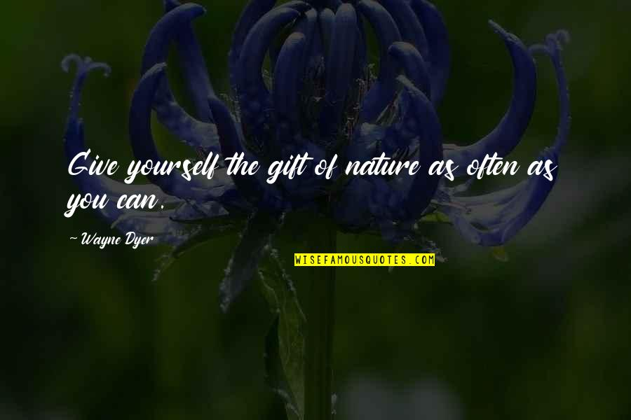 Giving Yourself A Gift Quotes By Wayne Dyer: Give yourself the gift of nature as often