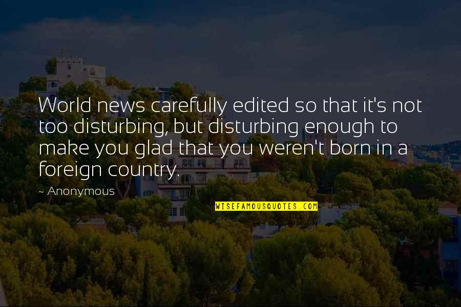 Glad You Were Born Quotes By Anonymous: World news carefully edited so that it's not