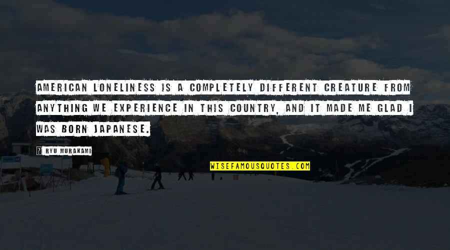 Glad You Were Born Quotes By Ryu Murakami: American loneliness is a completely different creature from