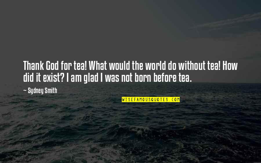 Glad You Were Born Quotes By Sydney Smith: Thank God for tea! What would the world