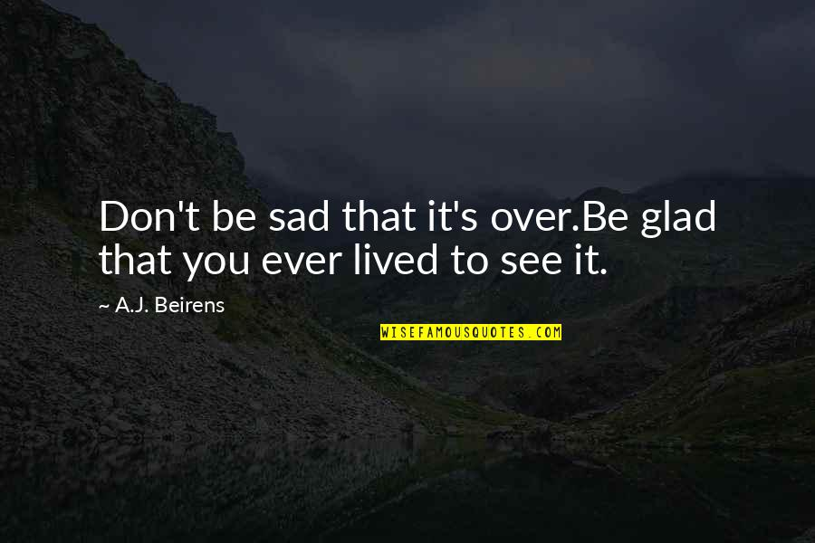 Glad You're In My Life Quotes By A.J. Beirens: Don't be sad that it's over.Be glad that