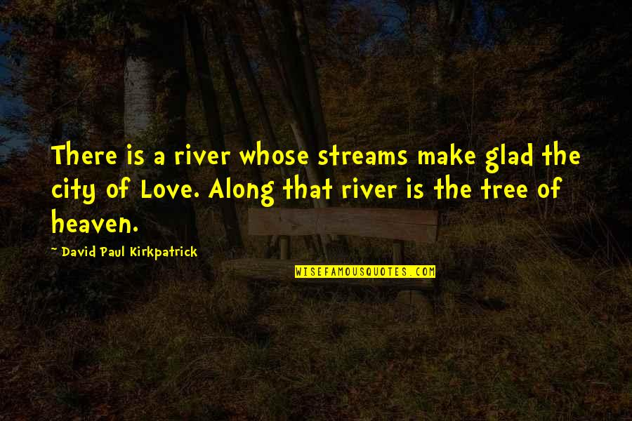 Glad You're In My Life Quotes By David Paul Kirkpatrick: There is a river whose streams make glad