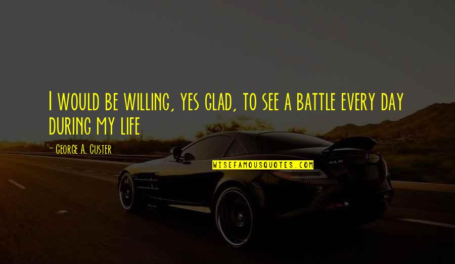 Glad You're In My Life Quotes By George A. Custer: I would be willing, yes glad, to see