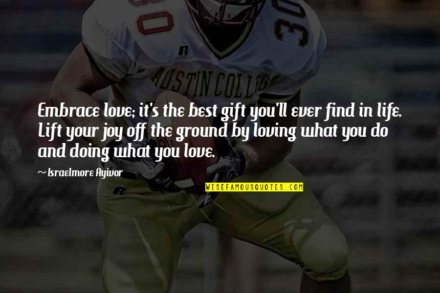 Glad You're In My Life Quotes By Israelmore Ayivor: Embrace love; it's the best gift you'll ever