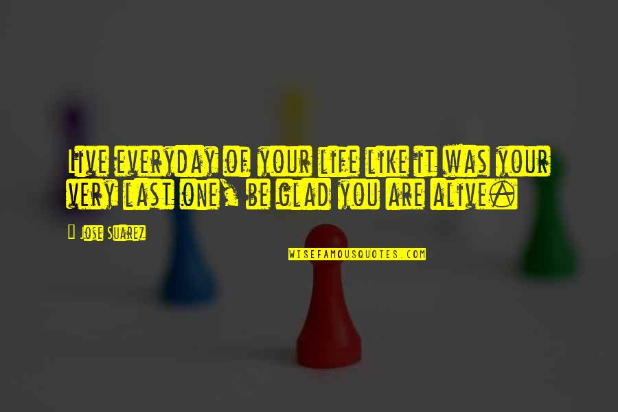 Glad You're In My Life Quotes By Jose Suarez: Live everyday of your life like it was