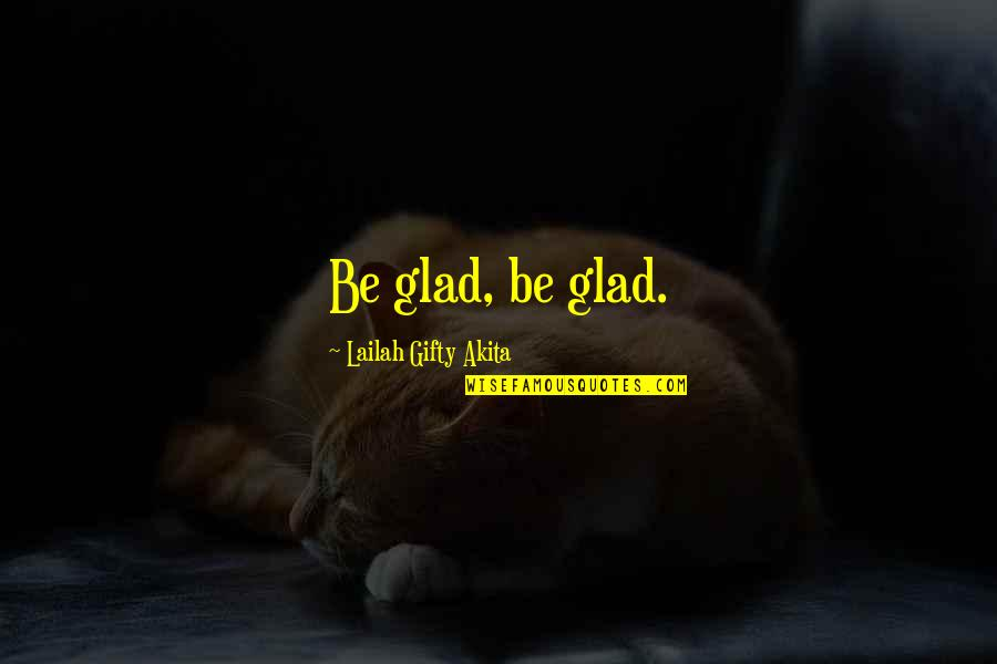 Glad You're In My Life Quotes By Lailah Gifty Akita: Be glad, be glad.