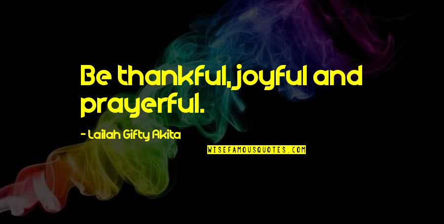 Glad You're In My Life Quotes By Lailah Gifty Akita: Be thankful, joyful and prayerful.