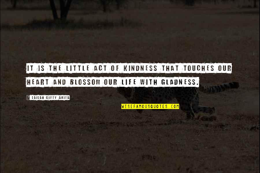 Glad You're In My Life Quotes By Lailah Gifty Akita: It is the little act of kindness that