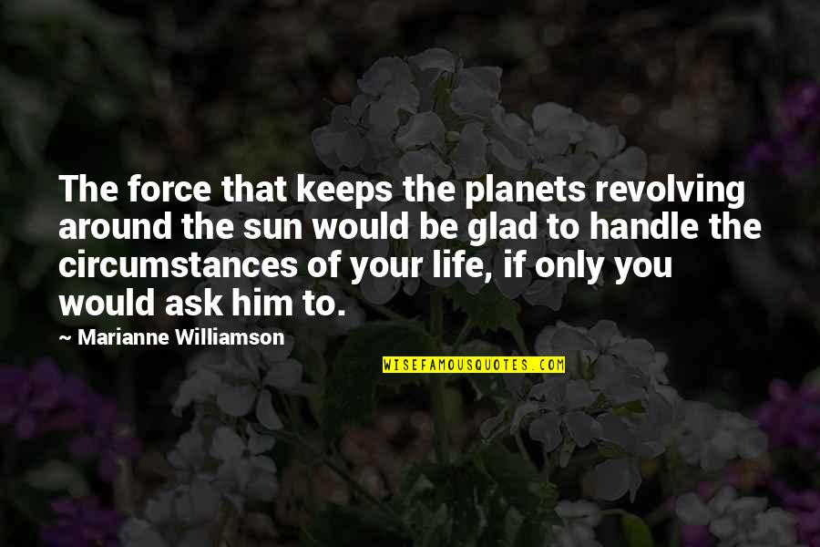 Glad You're In My Life Quotes By Marianne Williamson: The force that keeps the planets revolving around