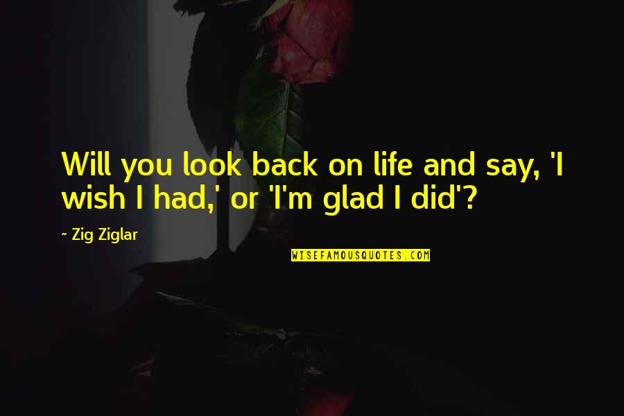 Glad You're In My Life Quotes By Zig Ziglar: Will you look back on life and say,