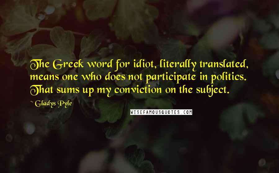 Gladys Pyle quotes: The Greek word for idiot, literally translated, means one who does not participate in politics. That sums up my conviction on the subject.