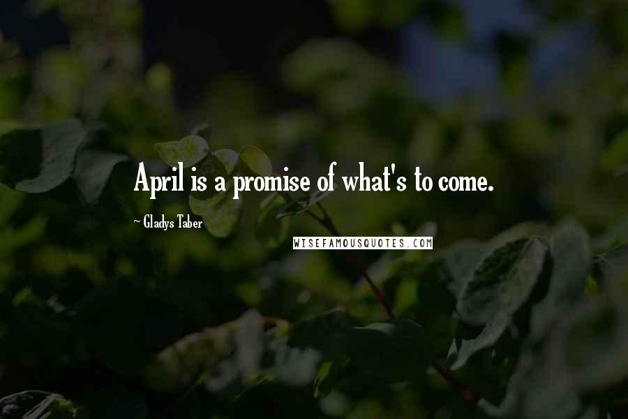 Gladys Taber quotes: April is a promise of what's to come.