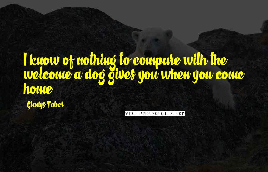 Gladys Taber quotes: I know of nothing to compare with the welcome a dog gives you when you come home.