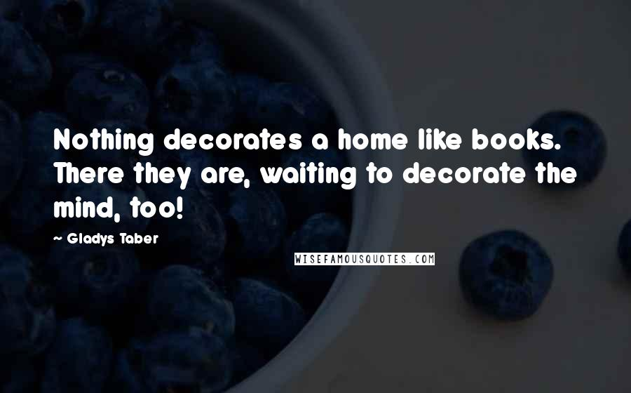 Gladys Taber quotes: Nothing decorates a home like books. There they are, waiting to decorate the mind, too!