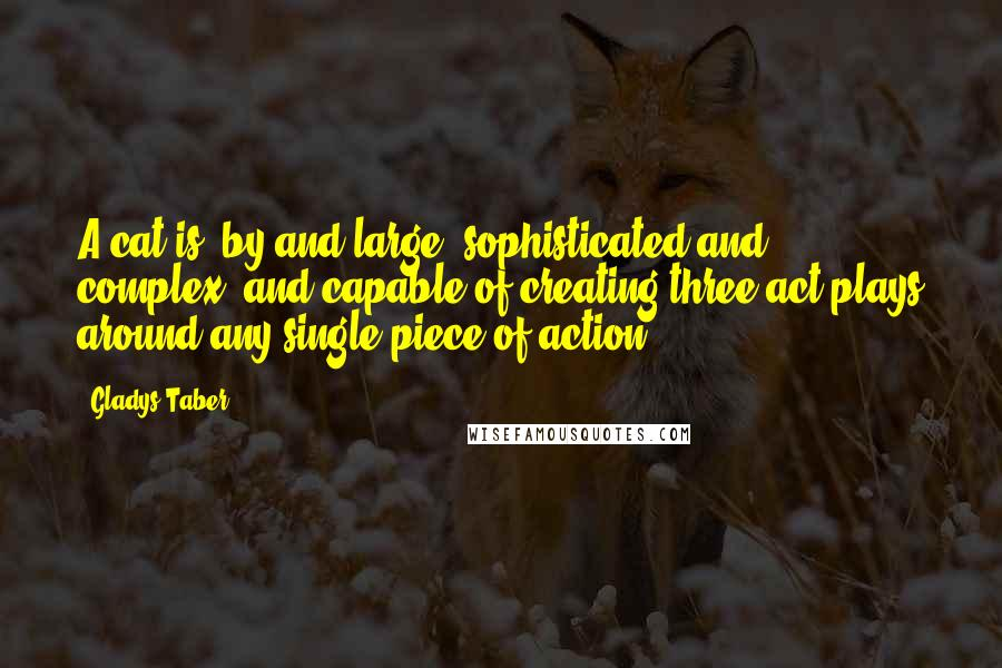 Gladys Taber quotes: A cat is, by and large, sophisticated and complex, and capable of creating three-act plays around any single piece of action.