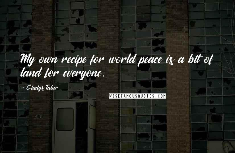 Gladys Taber quotes: My own recipe for world peace is a bit of land for everyone.
