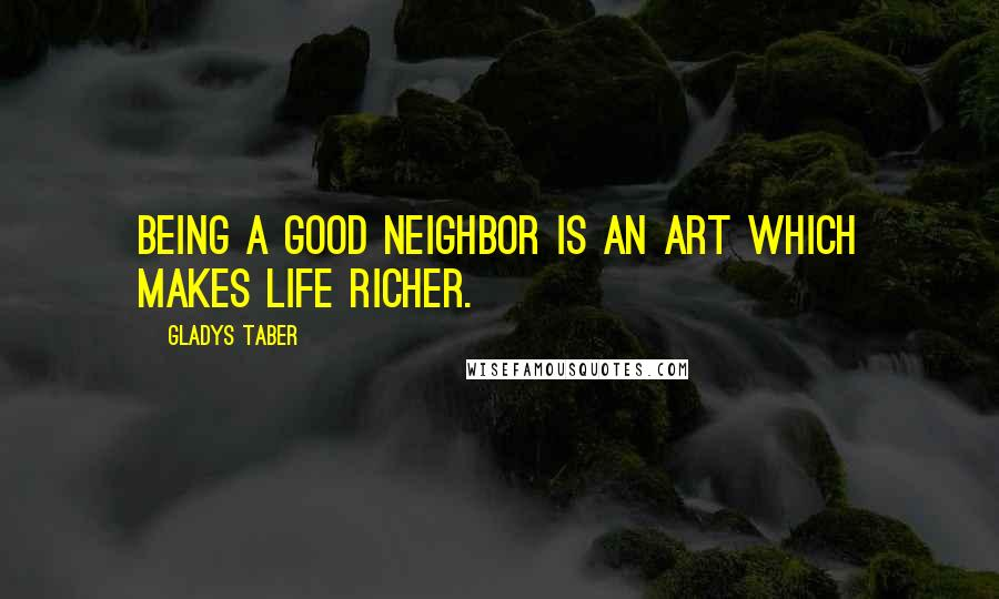 Gladys Taber quotes: Being a good neighbor is an art which makes life richer.