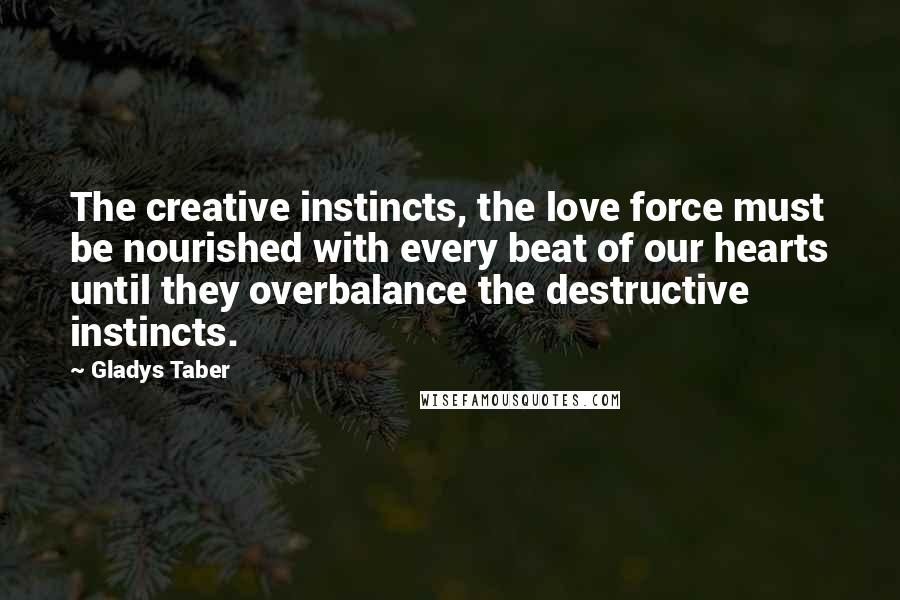 Gladys Taber quotes: The creative instincts, the love force must be nourished with every beat of our hearts until they overbalance the destructive instincts.