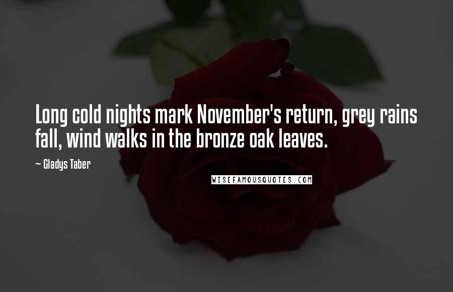 Gladys Taber quotes: Long cold nights mark November's return, grey rains fall, wind walks in the bronze oak leaves.