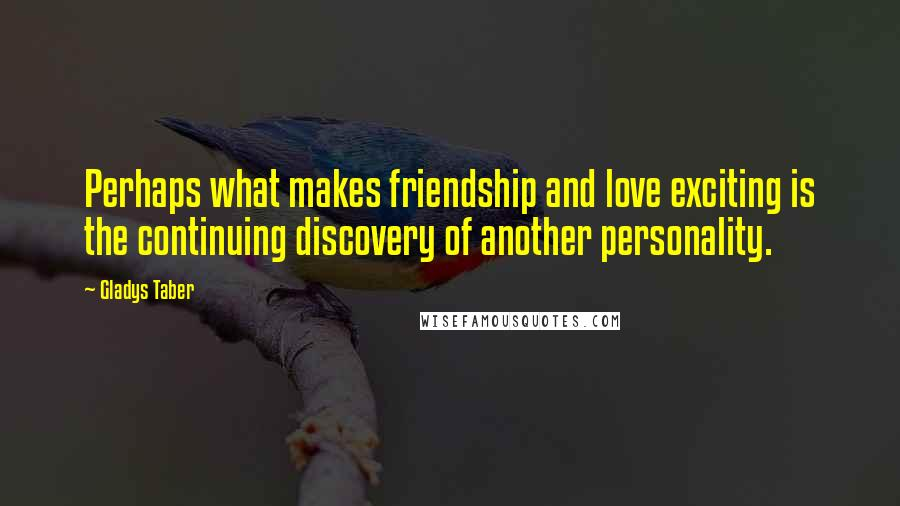 Gladys Taber quotes: Perhaps what makes friendship and love exciting is the continuing discovery of another personality.