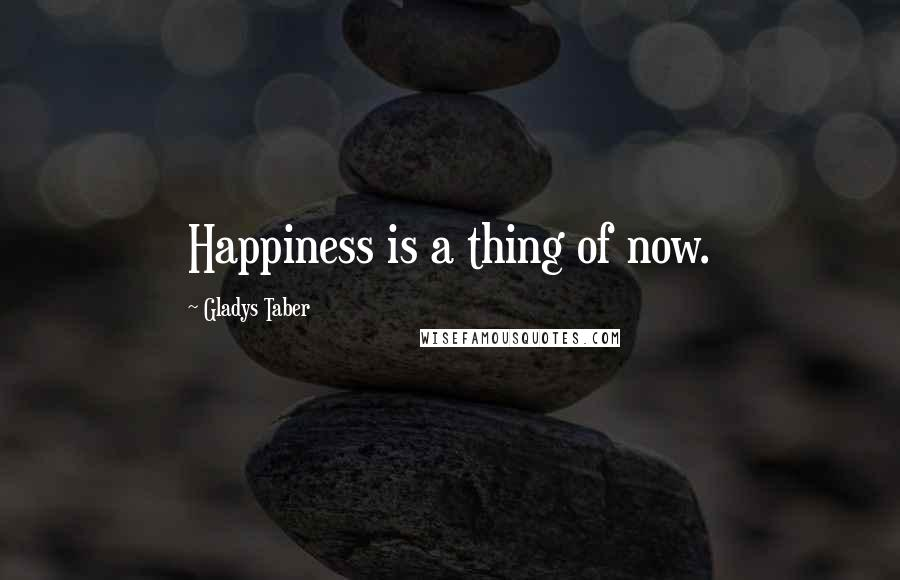 Gladys Taber quotes: Happiness is a thing of now.