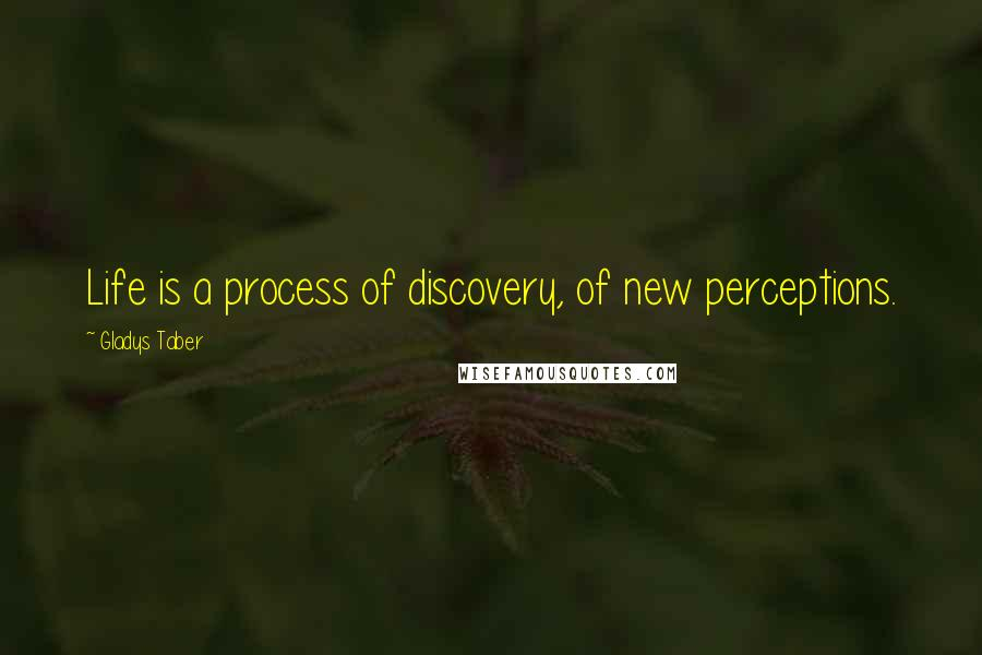 Gladys Taber quotes: Life is a process of discovery, of new perceptions.