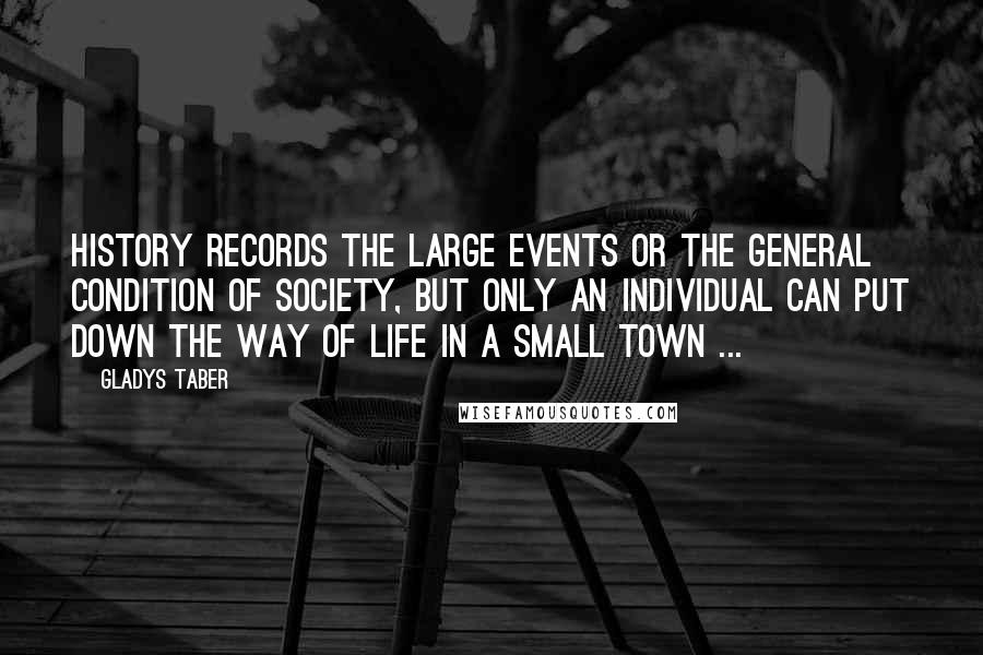Gladys Taber quotes: History records the large events or the general condition of society, but only an individual can put down the way of life in a small town ...