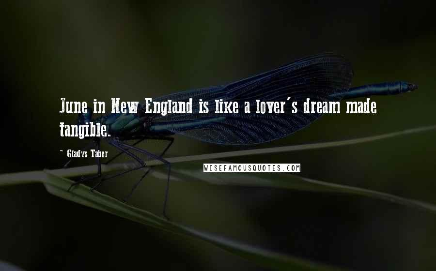 Gladys Taber quotes: June in New England is like a lover's dream made tangible.
