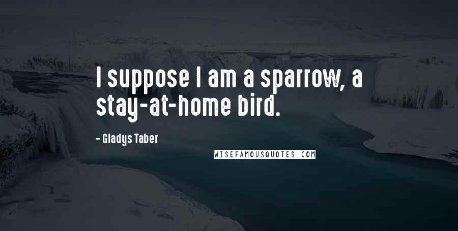 Gladys Taber quotes: I suppose I am a sparrow, a stay-at-home bird.
